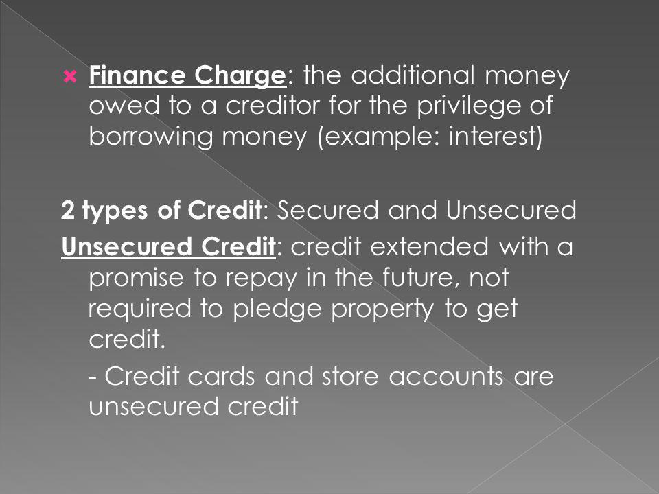 Finance Charge : the additional money owed to a creditor for the privilege of borrowing money (example: interest) 2 types of Credit : Secured and Unsecured Unsecured Credit : credit extended with a promise to repay in the future, not required to pledge property to get credit.