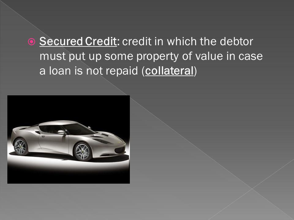 Secured Credit: credit in which the debtor must put up some property of value in case a loan is not repaid (collateral)