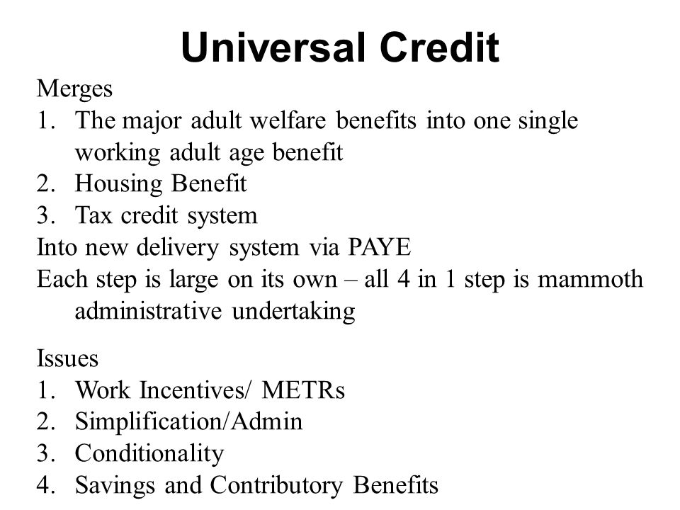 Universal Credit Merges 1.The major adult welfare benefits into one single working adult age benefit 2.Housing Benefit 3.Tax credit system Into new delivery system via PAYE Each step is large on its own – all 4 in 1 step is mammoth administrative undertaking Issues 1.Work Incentives/ METRs 2.Simplification/Admin 3.Conditionality 4.Savings and Contributory Benefits