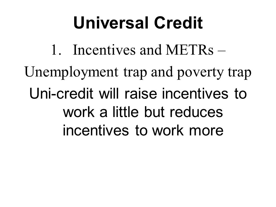 Universal Credit 1.Incentives and METRs – Unemployment trap and poverty trap Uni-credit will raise incentives to work a little but reduces incentives to work more
