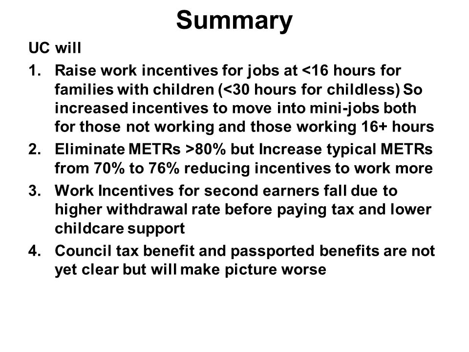Summary UC will 1.Raise work incentives for jobs at <16 hours for families with children (<30 hours for childless) So increased incentives to move into mini-jobs both for those not working and those working 16+ hours 2.Eliminate METRs >80% but Increase typical METRs from 70% to 76% reducing incentives to work more 3.Work Incentives for second earners fall due to higher withdrawal rate before paying tax and lower childcare support 4.Council tax benefit and passported benefits are not yet clear but will make picture worse