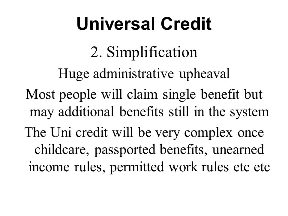 Universal Credit 2. Simplification Huge administrative upheaval Most people will claim single benefit but may additional benefits still in the system