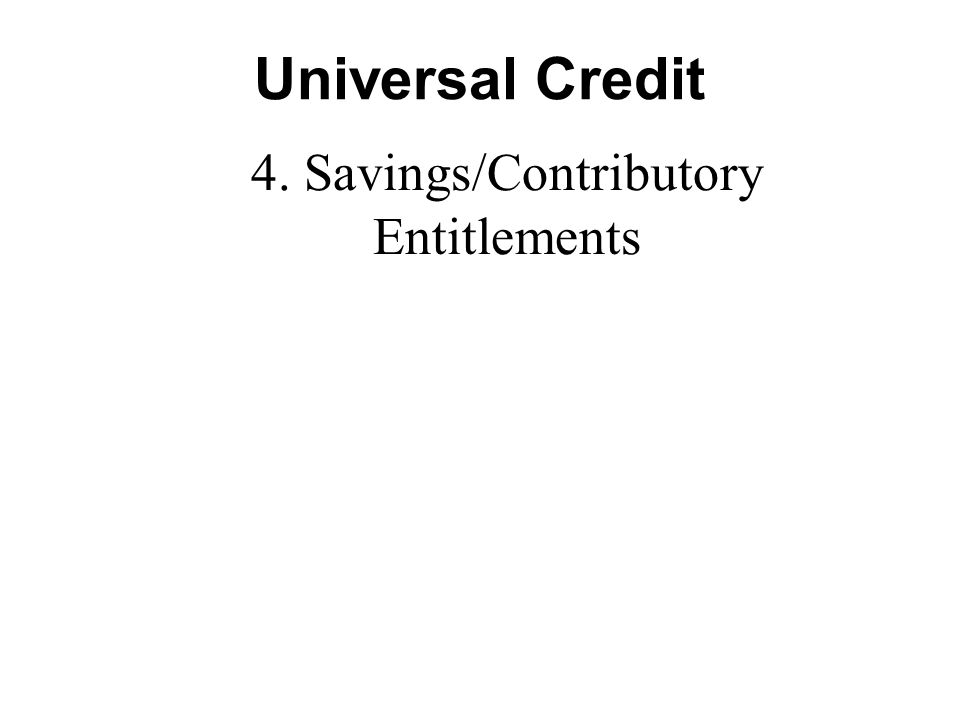 Universal Credit 4. Savings/Contributory Entitlements