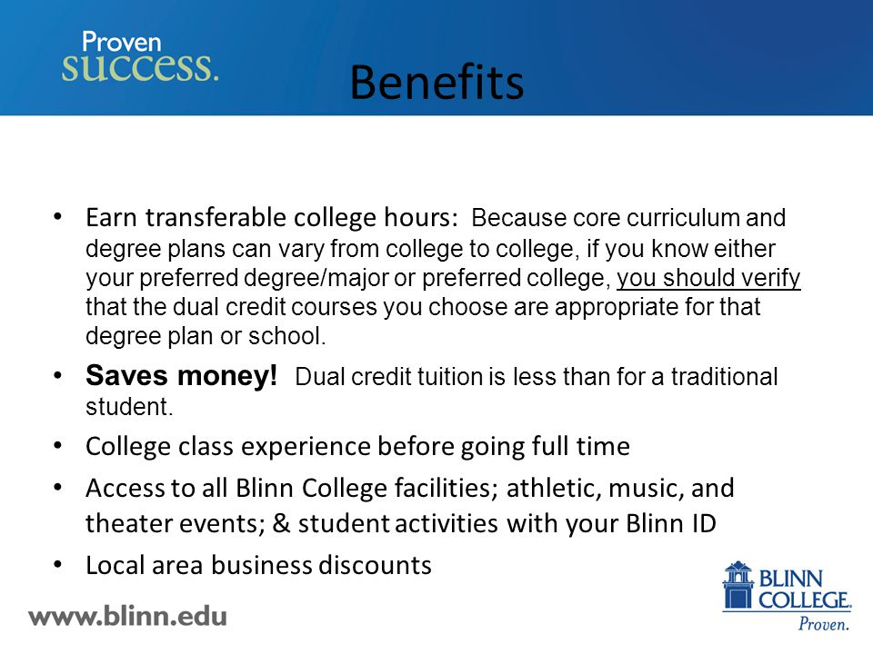 Benefits Earn transferable college hours: Because core curriculum and degree plans can vary from college to college, if you know either your preferred degree/major or preferred college, you should verify that the dual credit courses you choose are appropriate for that degree plan or school.