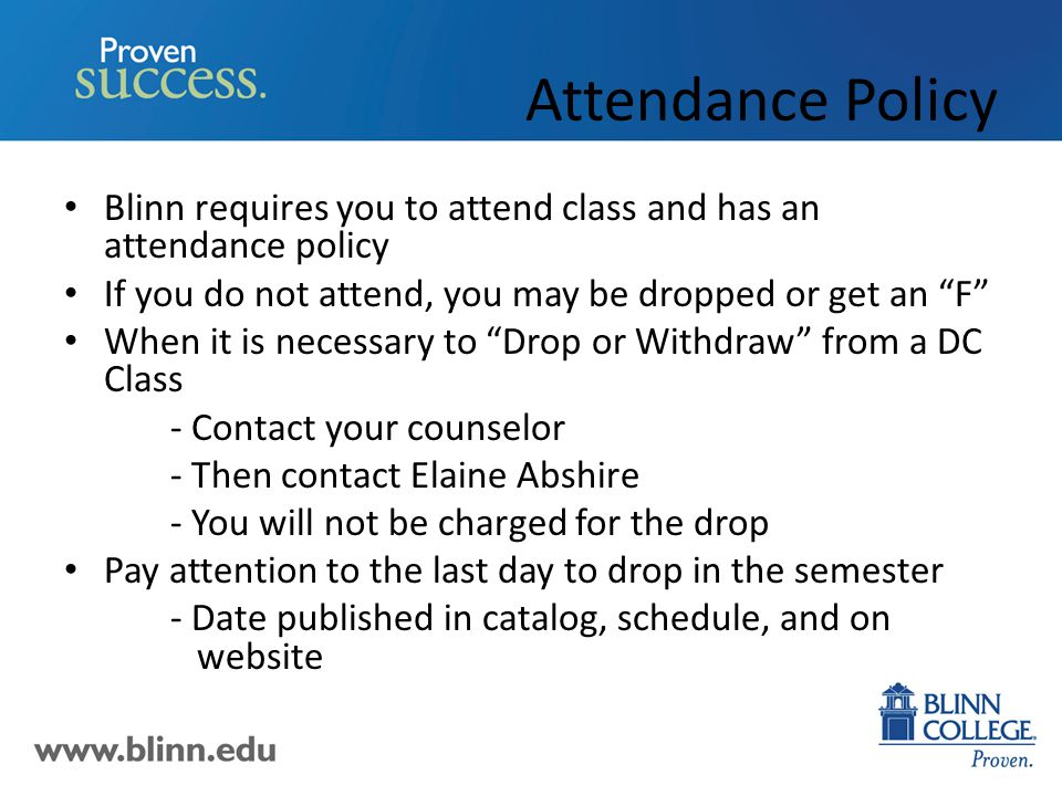 Attendance Policy Blinn requires you to attend class and has an attendance policy If you do not attend, you may be dropped or get an F When it is necessary to Drop or Withdraw from a DC Class - Contact your counselor - Then contact Elaine Abshire - You will not be charged for the drop Pay attention to the last day to drop in the semester - Date published in catalog, schedule, and on website