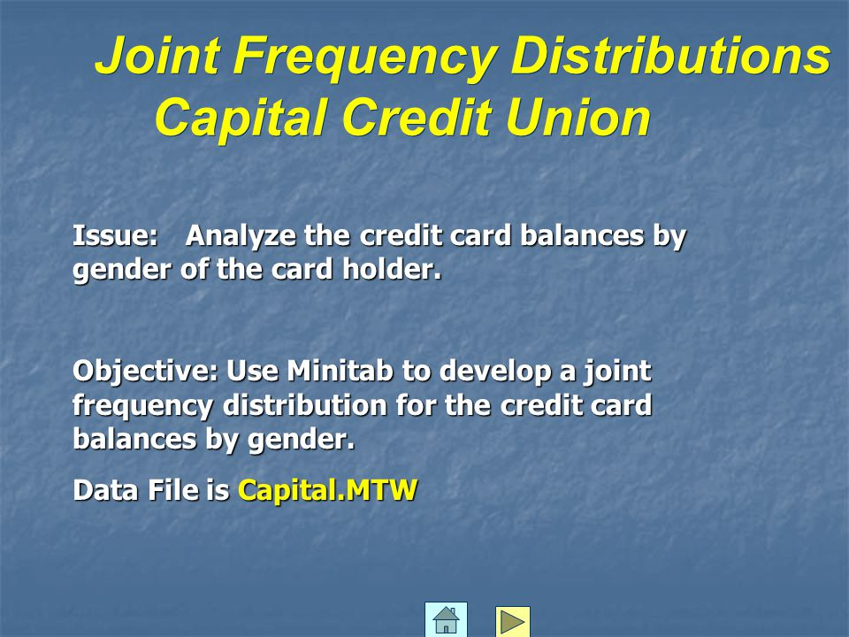 Joint Frequency Distributions Capital Credit Union Issue: Analyze the credit card balances by gender of the card holder.