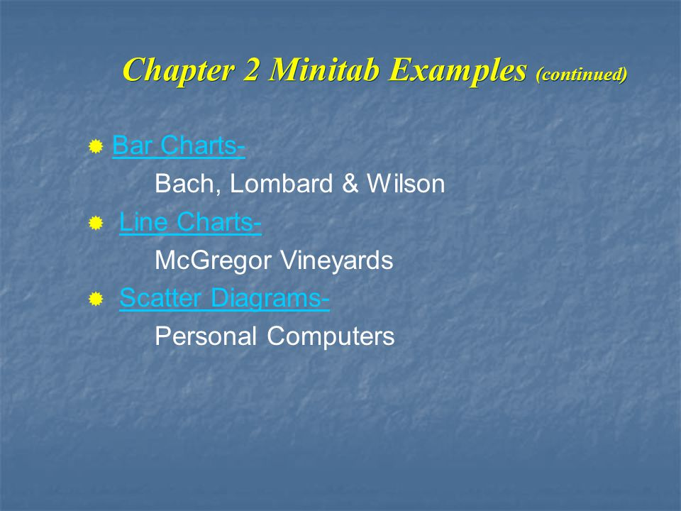 Chapter 2 Minitab Examples (continued) Bar Charts- Bach, Lombard & Wilson Line Charts- McGregor Vineyards Scatter Diagrams- Personal Computers