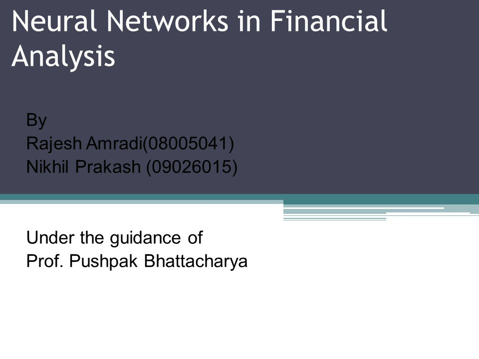 Neural Networks in Financial Analysis By Rajesh Amradi(08005041) Nikhil Prakash (09026015) Under the guidance of Prof. Pushpak Bhattacharya