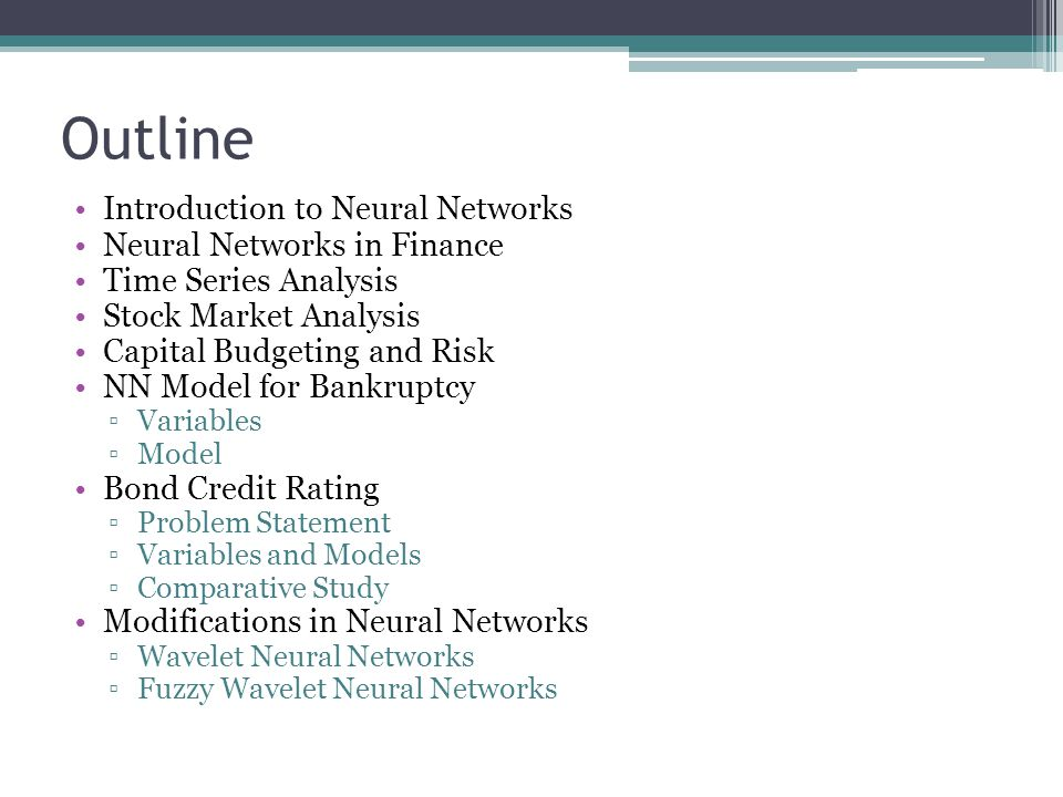 Outline Introduction to Neural Networks Neural Networks in Finance Time Series Analysis Stock Market Analysis Capital Budgeting and Risk NN Model for