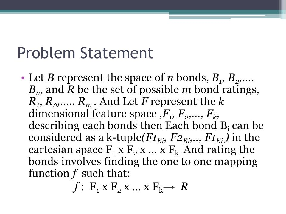 Problem Statement Let B represent the space of n bonds, B 1, B 2,…. B n, and R be the set of possible m bond ratings, R 1, R 2,….. R m. And Let F repr