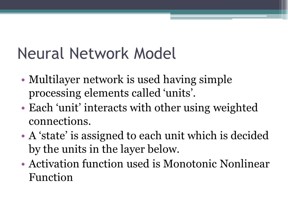 Neural Network Model Multilayer network is used having simple processing elements called units. Each unit interacts with other using weighted connecti