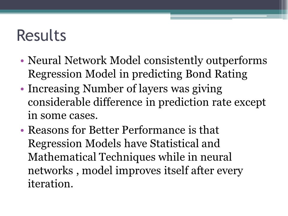 Neural Network Model consistently outperforms Regression Model in predicting Bond Rating Increasing Number of layers was giving considerable differenc