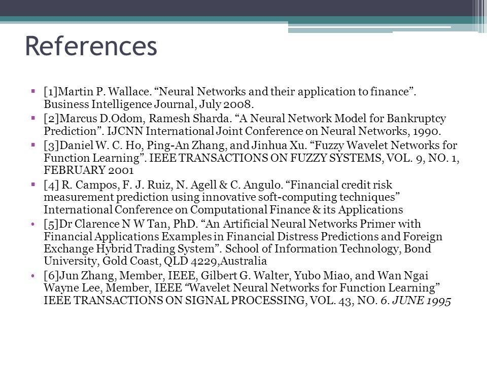 References [1]Martin P. Wallace. Neural Networks and their application to finance. Business Intelligence Journal, July 2008. [2]Marcus D.Odom, Ramesh
