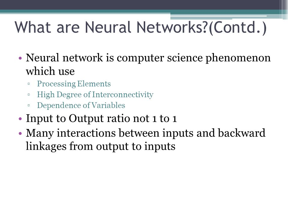 What are Neural Networks?(Contd.) Neural network is computer science phenomenon which use Processing Elements High Degree of Interconnectivity Depende