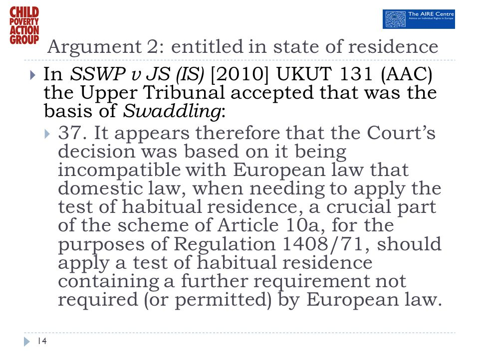 Argument 2: entitled in state of residence In SSWP v JS (IS) [2010] UKUT 131 (AAC) the Upper Tribunal accepted that was the basis of Swaddling : 37. I