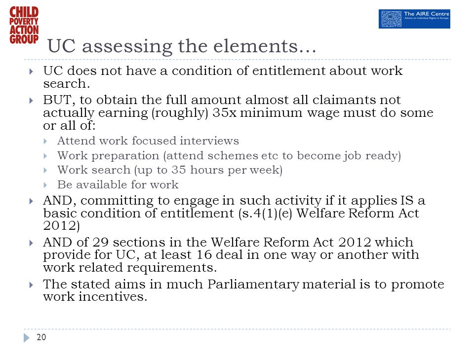 UC assessing the elements… UC does not have a condition of entitlement about work search. BUT, to obtain the full amount almost all claimants not actu