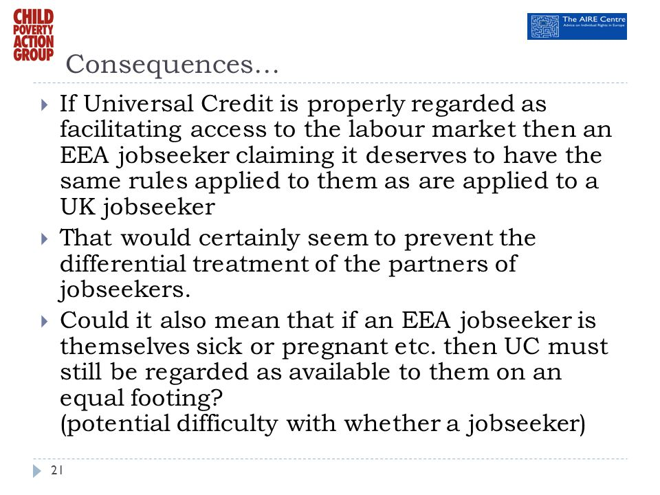 Consequences… If Universal Credit is properly regarded as facilitating access to the labour market then an EEA jobseeker claiming it deserves to have