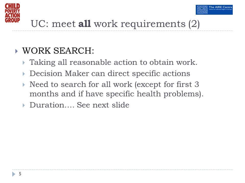 UC: meet all work requirements (2) WORK SEARCH: Taking all reasonable action to obtain work. Decision Maker can direct specific actions Need to search