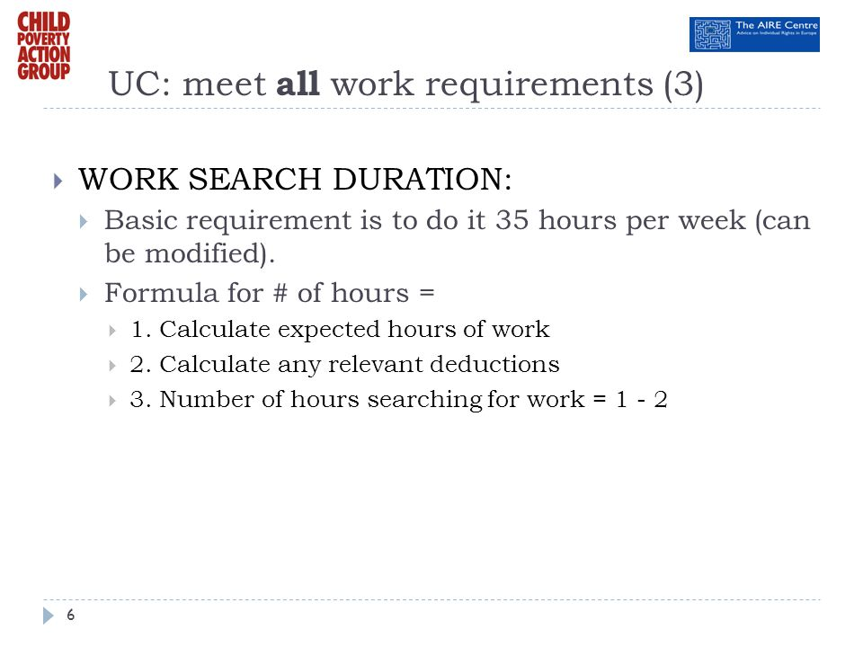 UC: meet all work requirements (3) WORK SEARCH DURATION: Basic requirement is to do it 35 hours per week (can be modified). Formula for # of hours = 1