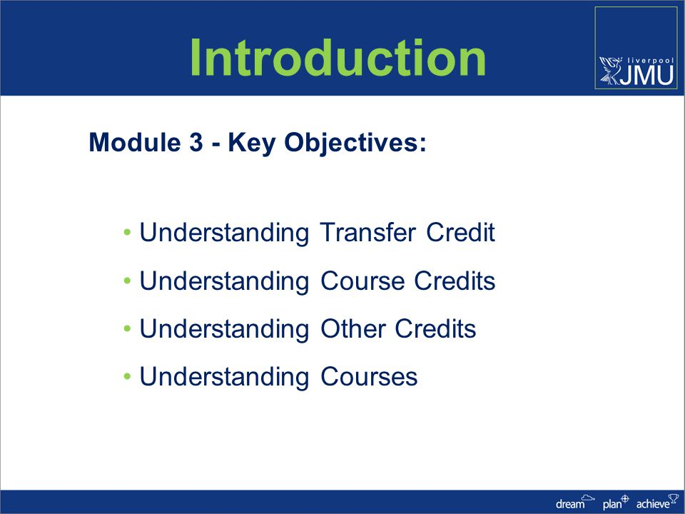 Introduction Module 3 - Key Objectives: Understanding Transfer Credit Understanding Course Credits Understanding Other Credits Understanding Courses