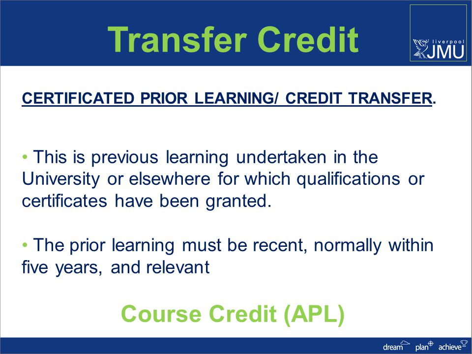 Transfer Credit UNCERTIFICATED PRIOR LEARNING/ EXPERIENTIAL LEARNING This is where the prior learning is un- certificated, that is, learning gained through activities such as paid work, leisure pursuits or voluntary work Other Credit (APEL)