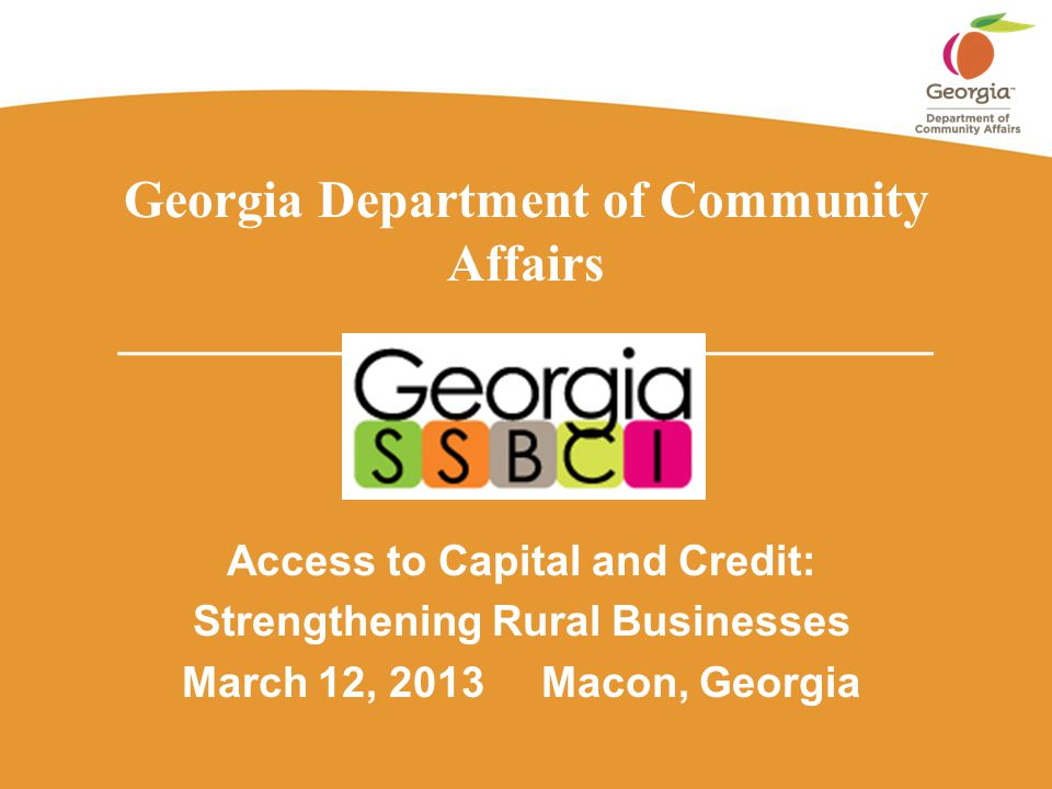 Georgia Department of Community Affairs _______________________________ Access to Capital and Credit: Strengthening Rural Businesses March 12, 2013 Macon, Georgia