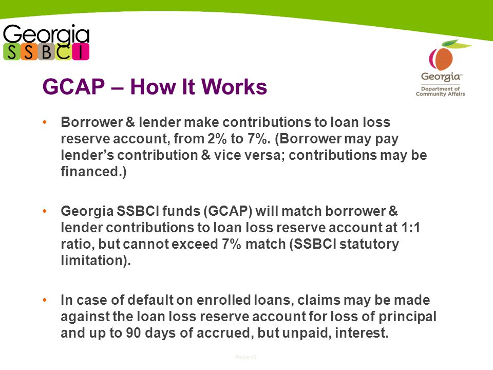 Page 10 GCAP – How It Works Borrower & lender make contributions to loan loss reserve account, from 2% to 7%.