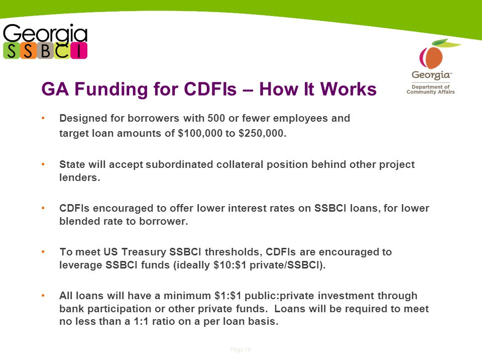 Page 19 GA Funding for CDFIs – How It Works Designed for borrowers with 500 or fewer employees and target loan amounts of $100,000 to $250,000.