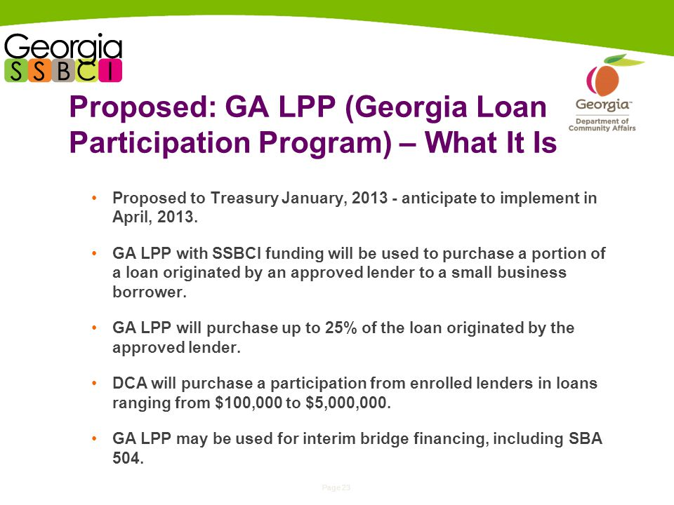 Page 23 Proposed: GA LPP (Georgia Loan Participation Program) – What It Is Proposed to Treasury January, anticipate to implement in April, 2013.
