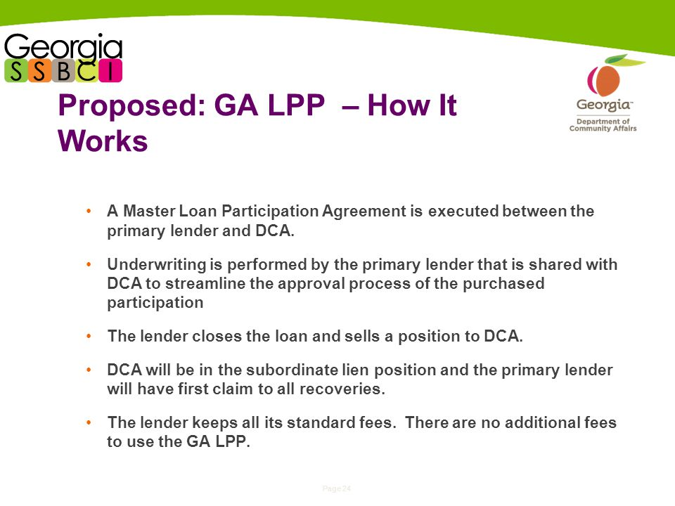 Page 24 Proposed: GA LPP – How It Works A Master Loan Participation Agreement is executed between the primary lender and DCA.