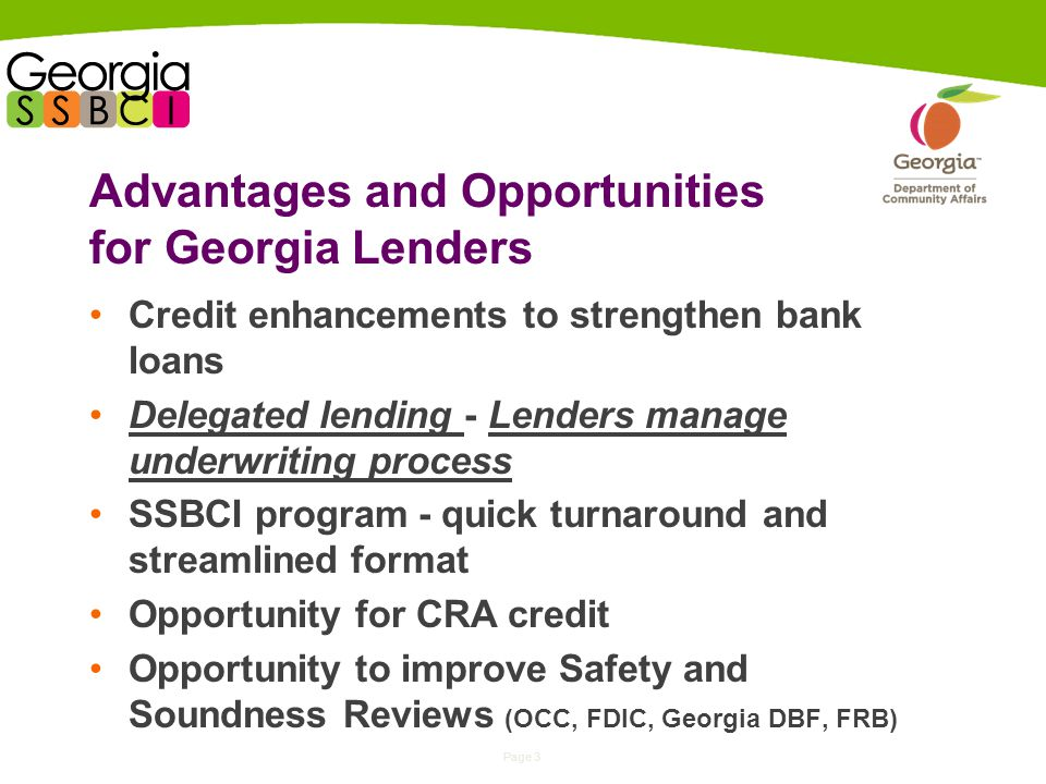 Page 3 Advantages and Opportunities for Georgia Lenders Credit enhancements to strengthen bank loans Delegated lending - Lenders manage underwriting process SSBCI program - quick turnaround and streamlined format Opportunity for CRA credit Opportunity to improve Safety and Soundness Reviews (OCC, FDIC, Georgia DBF, FRB)