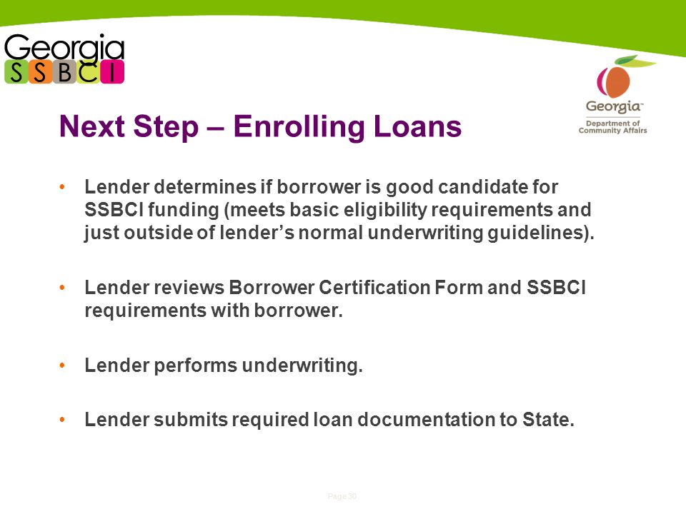 Page 30 Next Step – Enrolling Loans Lender determines if borrower is good candidate for SSBCI funding (meets basic eligibility requirements and just outside of lenders normal underwriting guidelines).
