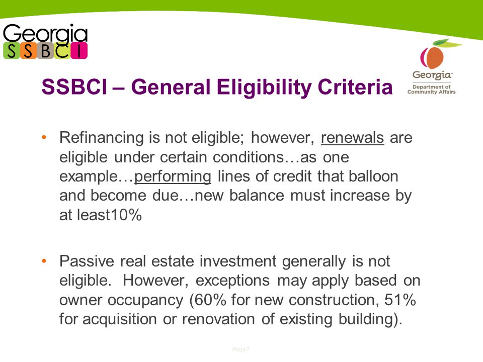 Page 7 SSBCI – General Eligibility Criteria Refinancing is not eligible; however, renewals are eligible under certain conditions…as one example…performing lines of credit that balloon and become due…new balance must increase by at least10% Passive real estate investment generally is not eligible.