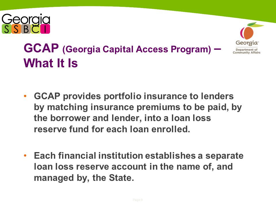 Page 9 GCAP (Georgia Capital Access Program) – What It Is GCAP provides portfolio insurance to lenders by matching insurance premiums to be paid, by the borrower and lender, into a loan loss reserve fund for each loan enrolled.