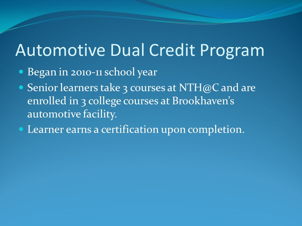 Automotive Dual Credit Program Began in 2010-11 school year Senior learners take 3 courses at NTH@C and are enrolled in 3 college courses at Brookhavens automotive facility.