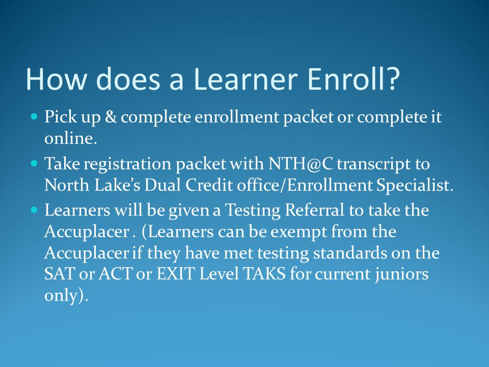Enrollment contd Once approved to take a course by North Lake, North Lake will provide a Dual Credit Status Report to the student, which the learner will bring to his/her NTH@C counselor.