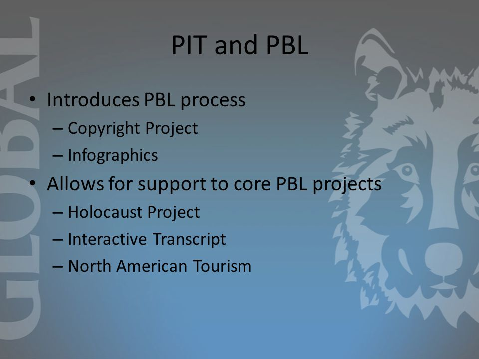 PIT and PBL Introduces PBL process – Copyright Project – Infographics Allows for support to core PBL projects – Holocaust Project – Interactive Transcript – North American Tourism