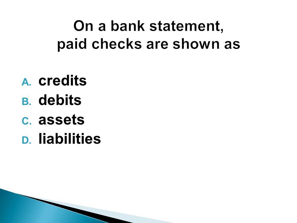 A. credits B. debits C. assets D. liabilities