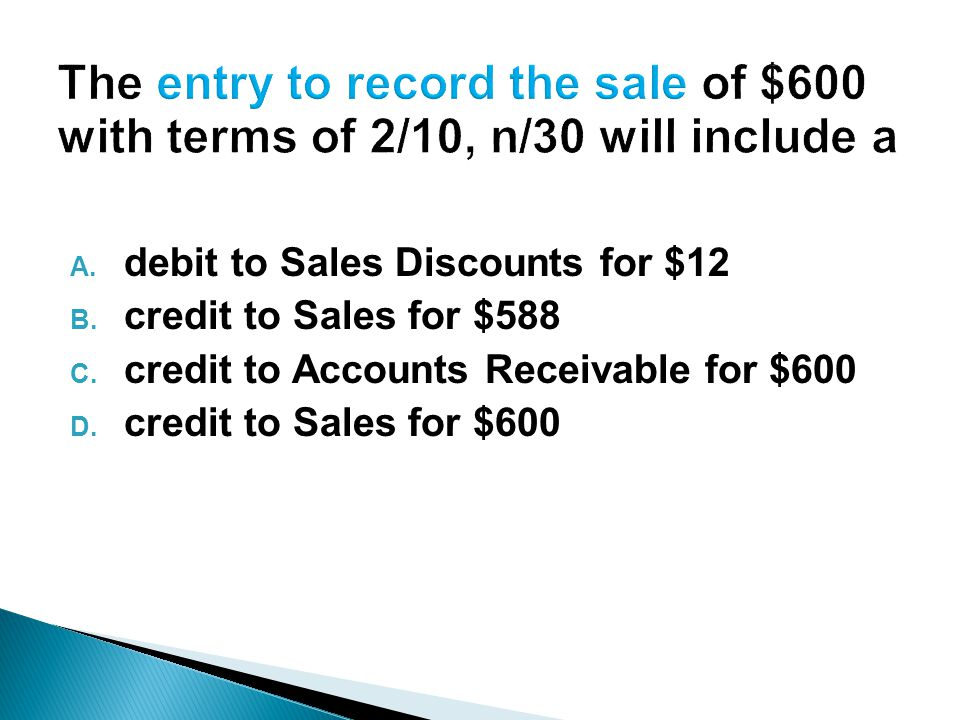 A. debit to Sales Discounts for $12 B. credit to Sales for $588 C.