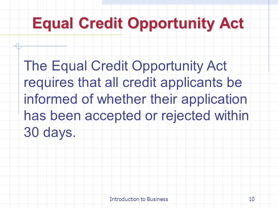Introduction to Business10 Equal Credit Opportunity Act The Equal Credit Opportunity Act requires that all credit applicants be informed of whether th