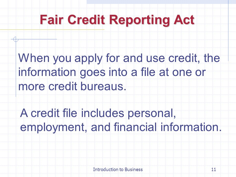 Introduction to Business11 Fair Credit Reporting Act When you apply for and use credit, the information goes into a file at one or more credit bureaus