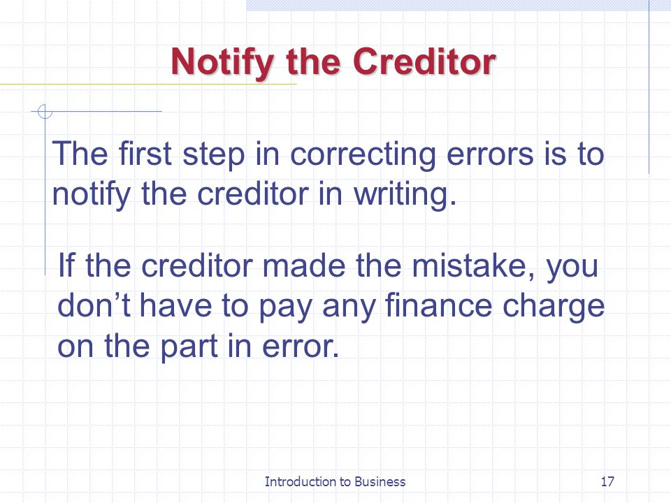Introduction to Business17 Notify the Creditor The first step in correcting errors is to notify the creditor in writing. If the creditor made the mist