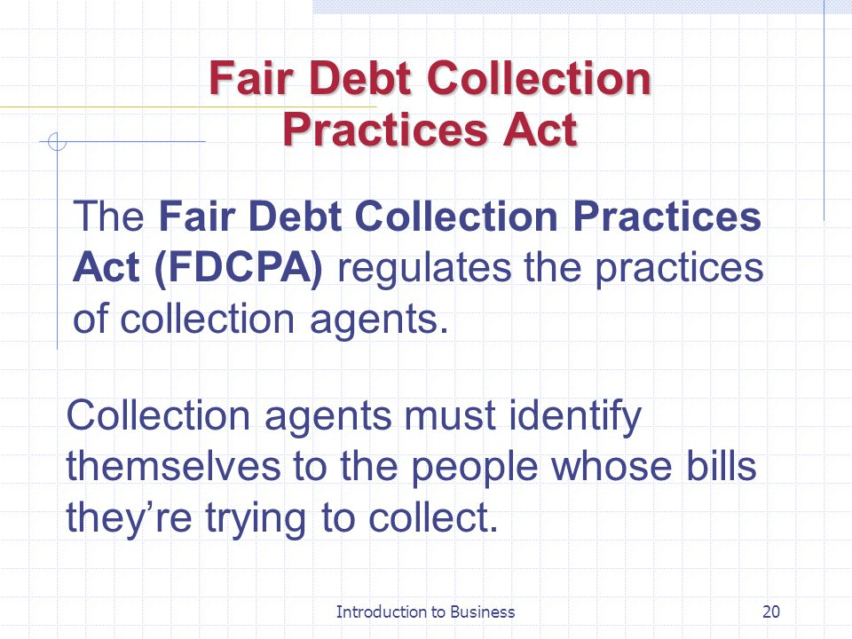 Introduction to Business20 Fair Debt Collection Practices Act The Fair Debt Collection Practices Act (FDCPA) regulates the practices of collection age