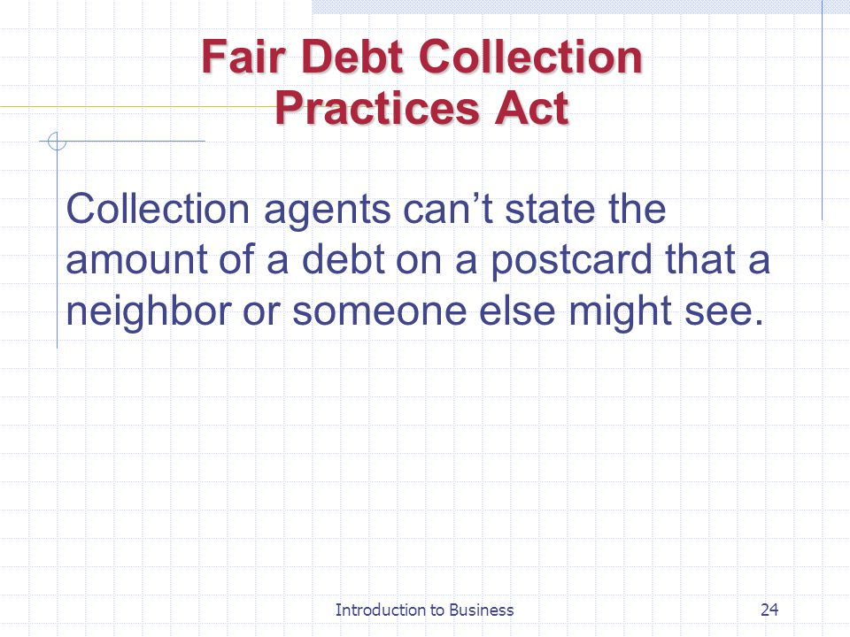 Introduction to Business24 Fair Debt Collection Practices Act Collection agents cant state the amount of a debt on a postcard that a neighbor or someo