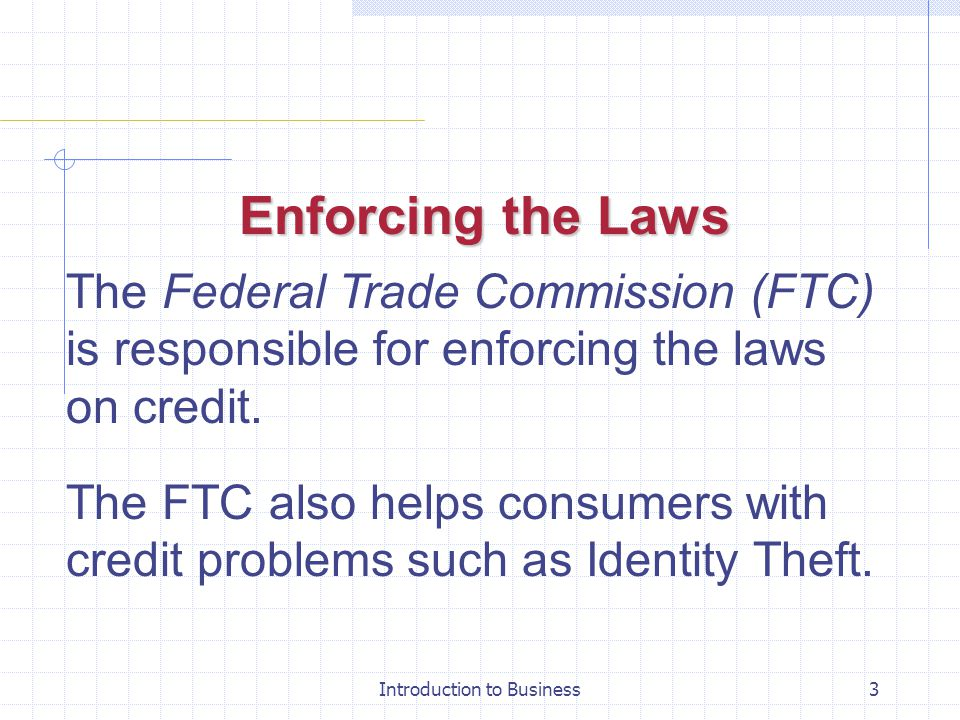 Introduction to Business3 Enforcing the Laws The Federal Trade Commission (FTC) is responsible for enforcing the laws on credit. The FTC also helps co