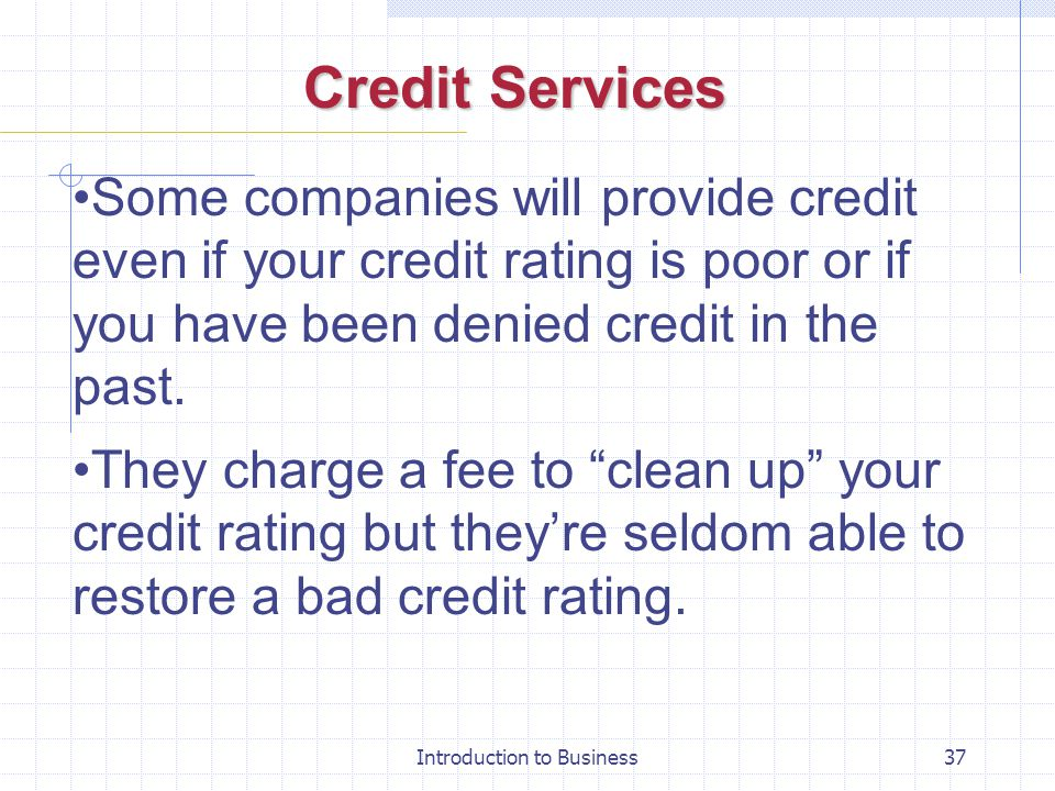 Introduction to Business37 Credit Services Some companies will provide credit even if your credit rating is poor or if you have been denied credit in
