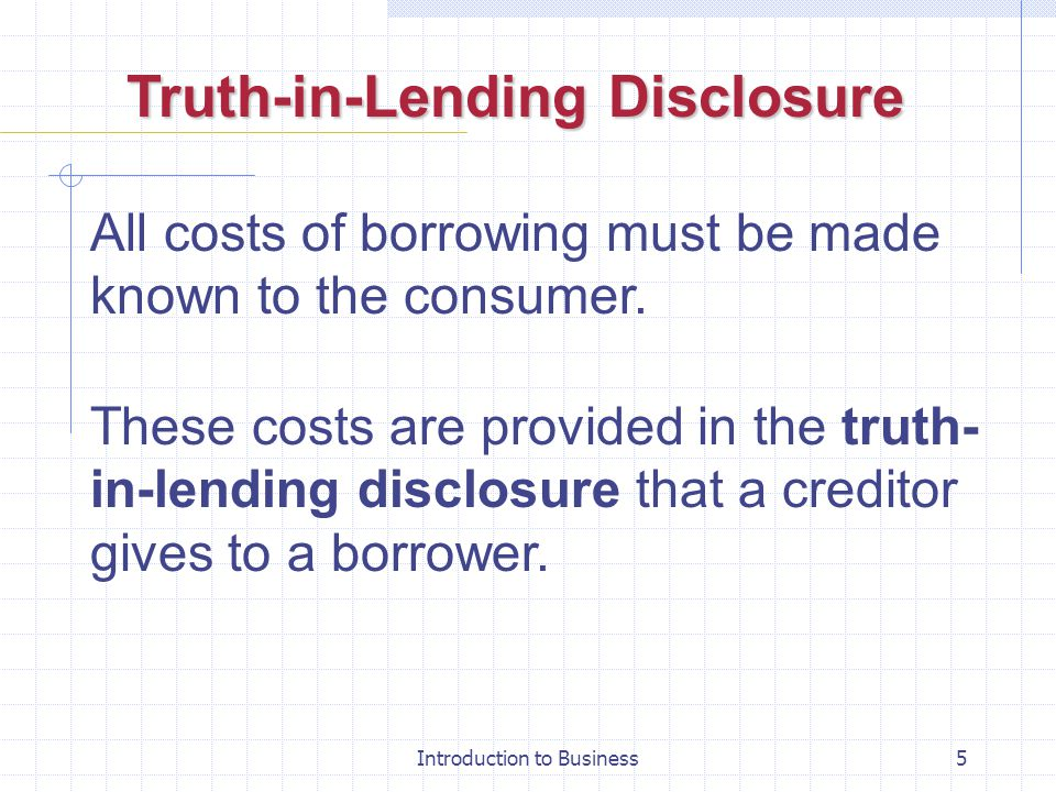 Introduction to Business5 Truth-in-Lending Disclosure All costs of borrowing must be made known to the consumer. These costs are provided in the truth
