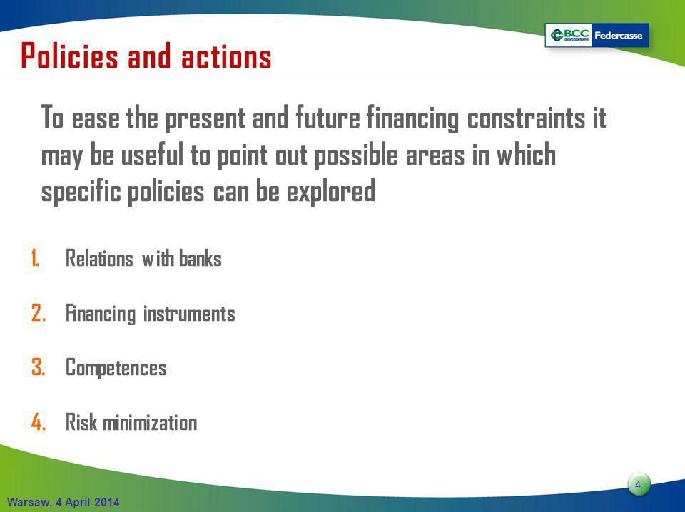4 4 Warsaw, 4 April 2014 To ease the present and future financing constraints it may be useful to point out possible areas in which specific policies can be explored 1.Relations with banks 2.Financing instruments 3.Competences 4.Risk minimization Policies and actions
