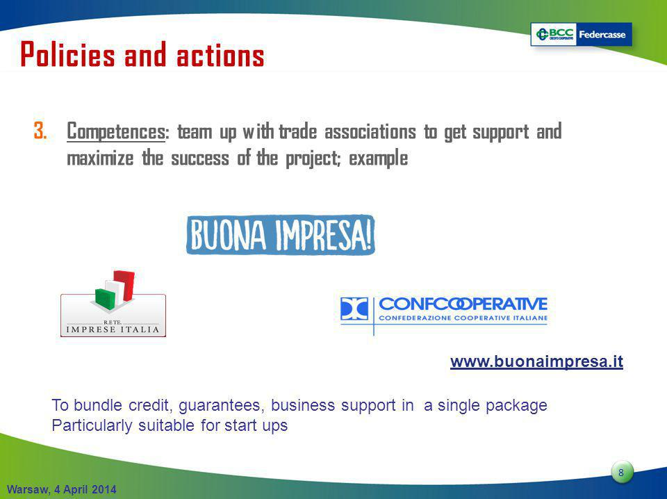 8 8 Warsaw, 4 April 2014 3.Competences: team up with trade associations to get support and maximize the success of the project; example Policies and actions www.buonaimpresa.it To bundle credit, guarantees, business support in a single package Particularly suitable for start ups