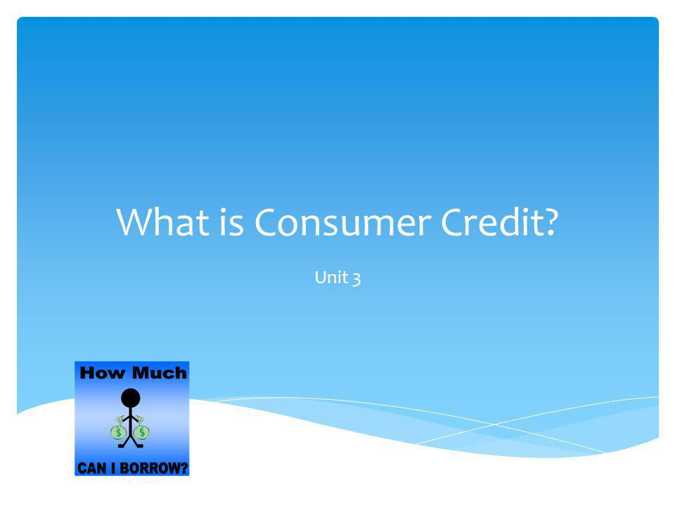What is Consumer Credit? Unit 3